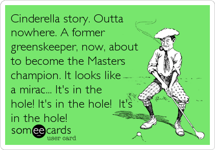 Cinderella story. Outta nowhere. A former greenskeeper, now, about to become the Masters champion. It looks like a mirac... It's in the hole! It's in the hole!  It's in the hole!