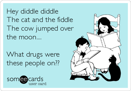 Hey diddle diddle The cat and the fiddle The cow jumped over the moon....  What drugs were these people on??