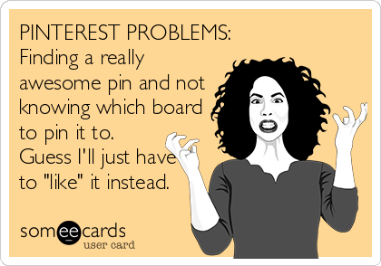 "PINTEREST PROBLEMS: Finding a really awesome pin and not knowing which board to pin it to. Guess I'll just have to ""like"" it instead."