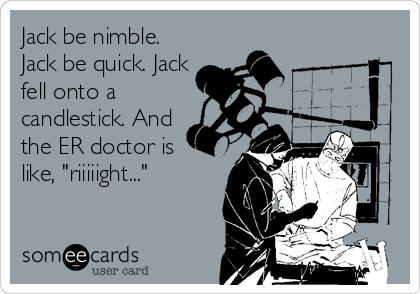 """Jack be nimble. Jack be quick. Jack fell onto a candlestick. And the ER doctor is  like, """"riiiiight..."""""""