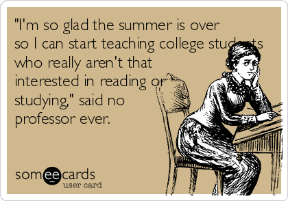 """I'm so glad the summer is over so I can start teaching college students who really aren't that interested in reading or studying,"" said no professor ever."