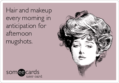 Hair and makeup every morning in anticipation for afternoon mugshots.
