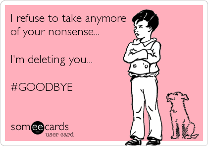 I refuse to take anymore  of your nonsense...  I'm deleting you...  #GOODBYE