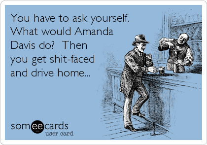 You have to ask yourself.  What would Amanda Davis do?  Then you get shit-faced and drive home...