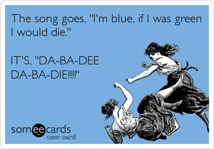 "The song goes, ""I'm blue, if I was green I would die.""  IT'S, ""DA-BA-DEE DA-BA-DIE!!!!"""