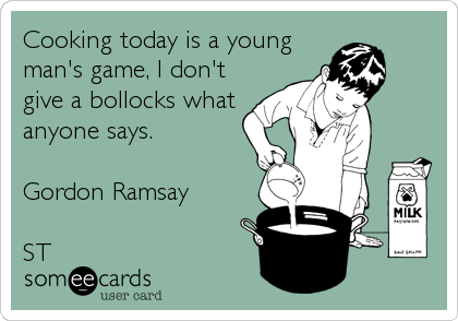 Cooking today is a young man's game, I don't give a bollocks what anyone says.   Gordon Ramsay   ST