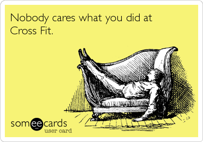 Nobody cares what you did at Cross Fit.