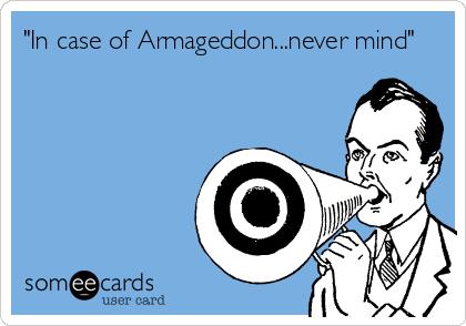 """""""In case of Armageddon...never mind"""""""