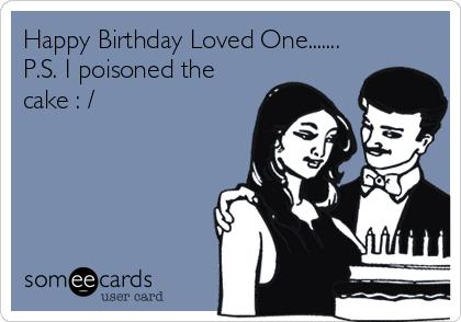 Happy Birthday Loved One....... P.S. I poisoned the cake : /