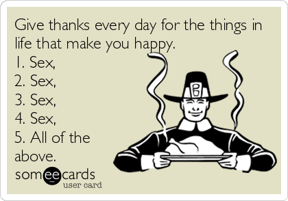 Give thanks every day for the things in life that make you happy. 1. Sex,  2. Sex,  3. Sex,  4. Sex,  5. All of the above.