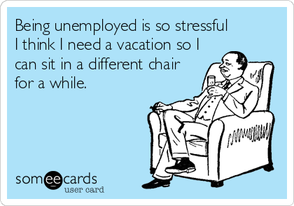 Being unemployed is so stressful I think I need a vacation so I can sit in a different chair for a while.