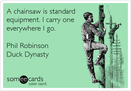 A chainsaw is standard equipment. I carry one everywhere I go.    Phil Robinson   Duck Dynasty