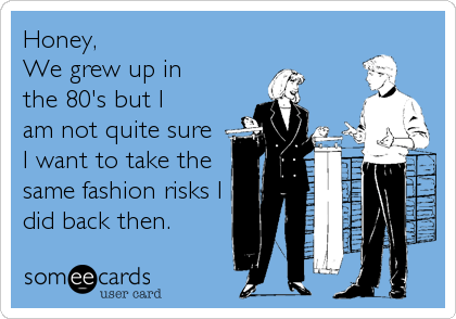 Honey, We grew up in the 80's but I  am not quite sure I want to take the same fashion risks I did back then.