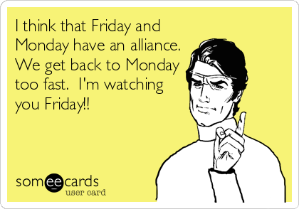 I think that Friday and Monday have an alliance. We get back to Monday too fast.  I'm watching you Friday!!