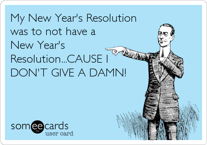 My New Year's Resolution was to not have a New Year's Resolution...CAUSE I DON'T GIVE A DAMN!