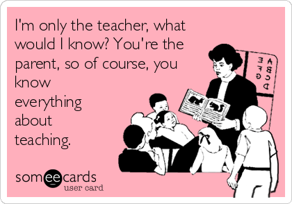 I'm only the teacher, what would I know? You're the parent, so of course, you know everything about teaching.
