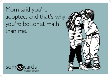 Mom said you're adopted, and that's why you're better at math than me.