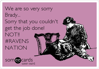 We are so very sorry Brady... Sorry that you couldn't get the job done! NOT!! #RAVENS NATION