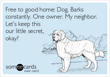 Free to good home: Dog. Barks constantly. One owner. My neighbor. Let's keep this our little secret, okay?