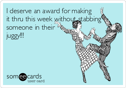 I deserve an award for making  it thru this week without stabbing someone in their juggy!!!