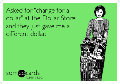 "Asked for ""change for a dollar"" at the Dollar Store and they just gave me a different dollar."