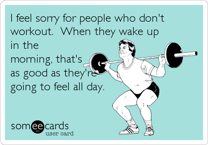 I feel sorry for people who don't workout.  When they wake up in the morning, that's as good as they're going to feel all day.