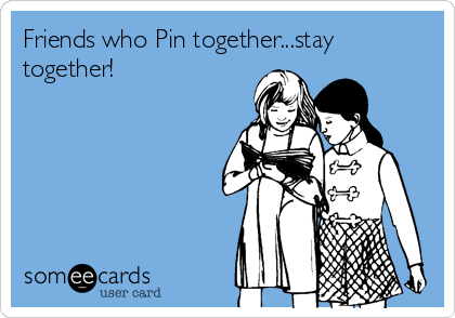Friends who Pin together...stay together!