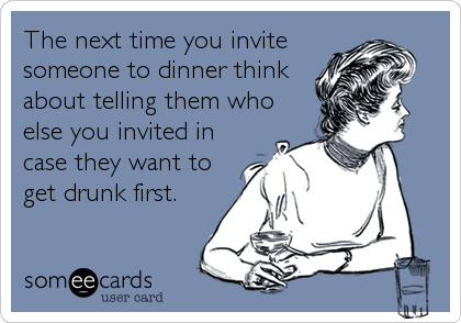 The next time you invite someone to dinner think about telling them who else you invited in case they want to get drunk first.
