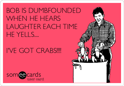 BOB IS DUMBFOUNDED  WHEN HE HEARS  LAUGHTER EACH TIME HE YELLS....  I'VE GOT CRABS!!!!