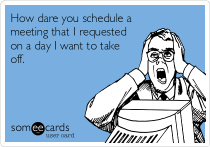 How dare you schedule a meeting that I requested on a day I want to take off.