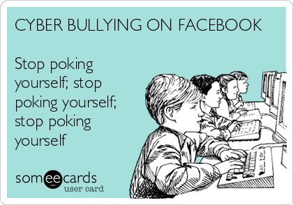 CYBER BULLYING ON FACEBOOK  Stop poking yourself; stop poking yourself; stop poking yourself