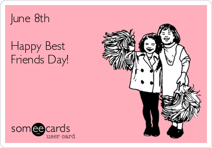 June 8th  Happy Best Friends Day!