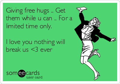 Giving free hugs .. Get them while u can .. For a limited time only.   I love you nothing will break us <3 ever