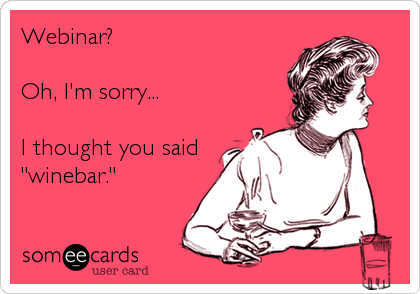 "Webinar?  Oh, I'm sorry...  I thought you said ""winebar."""