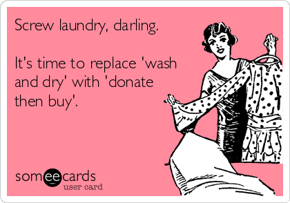 Screw laundry, darling.   It's time to replace 'wash and dry' with 'donate then buy'.