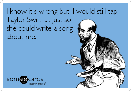 I know it's wrong but, I would still tap Taylor Swift ..... Just so she could write a song about me.