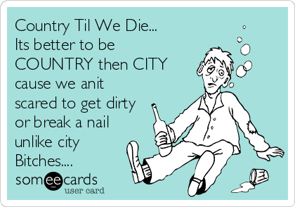 Country Til We Die... Its better to be COUNTRY then CITY cause we anit scared to get dirty or break a nail unlike city Bitches....