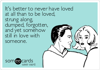 It's better to never have loved at all than to be loved, strung along, dumped, forgotten, and yet somehow still in love with someone.