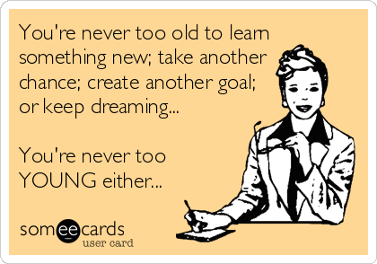 You're never too old to learn something new; take another  chance; create another goal; or keep dreaming...  You're never too YOUNG either...