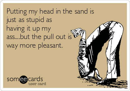 Putting my head in the sand is just as stupid as having it up my ass....but the pull out is way more pleasant.