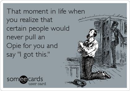 """That moment in life when you realize that certain people would never pull an  Opie for you and say """"I got this."""""""