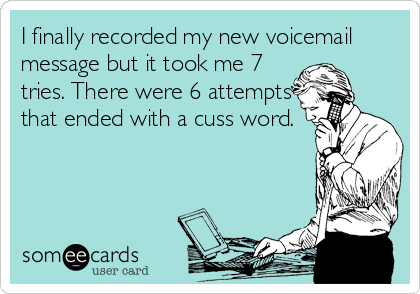 I finally recorded my new voicemail message but it took me 7 tries. There were 6 attempts that ended with a cuss word.