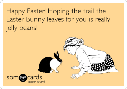 Happy Easter! Hoping the trail the Easter Bunny leaves for you is really jelly beans!