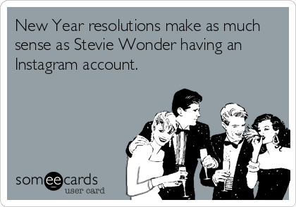 New Year resolutions make as much sense as Stevie Wonder having an Instagram account.
