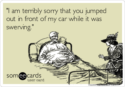 """I am terribly sorry that you jumped out in front of my car while it was swerving."""