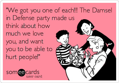 """We got you one of each!!! The Damsel in Defense party made us think about how much we love you, and want you to be able to hurt"
