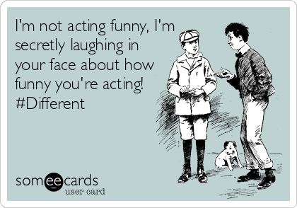 I'm not acting funny, I'm secretly laughing in your face about how funny you're acting! #Different
