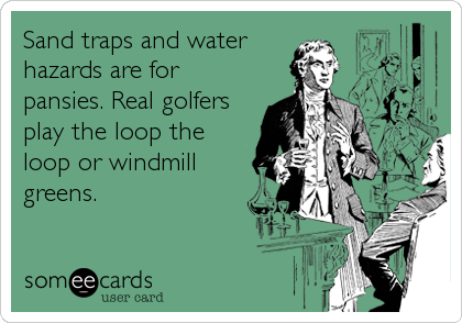 Sand traps and water hazards are for pansies. Real golfers play the loop the loop or windmill greens.