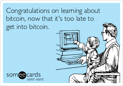 Congratulations on learning about bitcoin, now that it's too late to get into bitcoin.