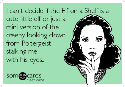 I can't decide if the Elf on a Shelf is a cute little elf or just a  mini version of the  creepy looking clown  from Poltergeist  stalking me with his eyes...